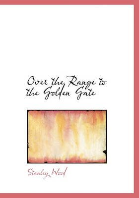 Over the Range to the Golden Gate (Hardcover): Stanley Wood
