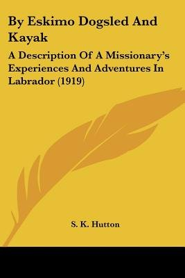 By Eskimo Dogsled and Kayak - A Description of a Missionary's Experiences and Adventures in Labrador (1919) (Paperback):...