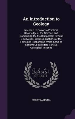 An Introduction to Geology - Intended to Convey a Practical Knowledge of the Science, and Comprising the Most Important Recent...
