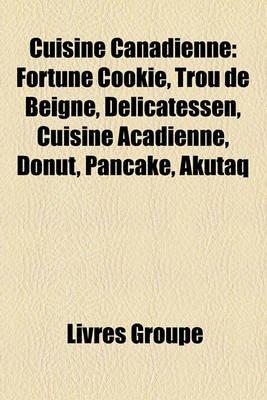 Cuisine Canadienne - Fortune Cookie, Trou de Beigne, Delicatessen, Cuisine Acadienne, Donut, Pancake, Akutaq (English, French,...