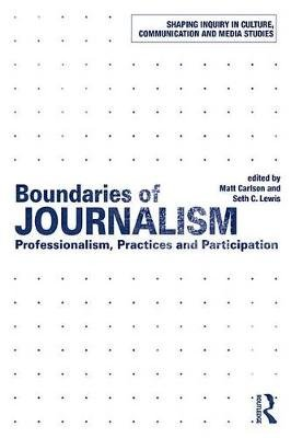 Boundaries of Journalism - Professionalism, Practices and Participation (Electronic book text): Matt Carlson, Seth C. Lewis