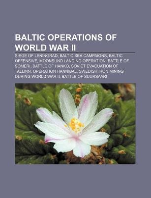 Baltic Operations of World War II - Siege of Leningrad, Baltic Sea Campaigns, Baltic Offensive, Moonsund Landing Operation,...