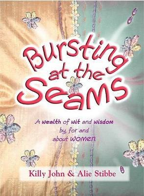 Bursting at the Seams - A Wealth of Wit and Wisdom By, for and about Women (Paperback): Killy John, Alie Stibbe