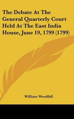 The Debate at the General Quarterly Court Held at the East India House, June 19, 1799 (1799) (Hardcover): William Woodfall