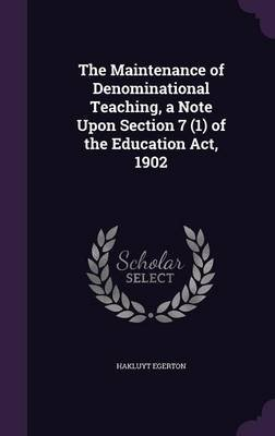 The Maintenance of Denominational Teaching, a Note Upon Section 7 (1) of the Education ACT, 1902 (Hardcover): Hakluyt Egerton