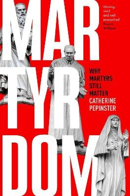 Martyrdom - Why Martyrs Still Matter (Hardcover): Catherine Pepinster