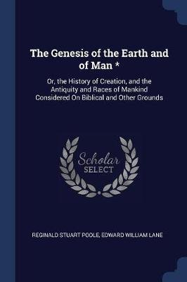 The Genesis of the Earth and of Man * - Or, the History of Creation, and the Antiquity and Races of Mankind Considered On...