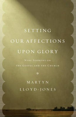 Setting Our Affections upon Glory - Nine Sermons on the Gospel and the Church (Paperback): Martyn Lloyd-Jones