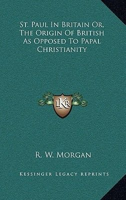 St. Paul in Britain Or, the Origin of British as Opposed to Papal Christianity (Hardcover): R.W. Morgan