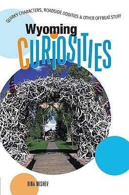 Wyoming Curiosities - Quirky Characters, Roadside Oddities & Other Offbeat Stuff (Paperback): Dina Mishev