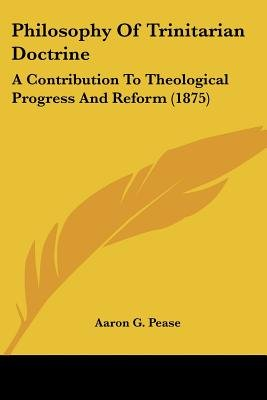 Philosophy of Trinitarian Doctrine - A Contribution to Theological Progress and Reform (1875) (Paperback): Aaron G. Pease