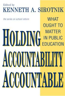 Holding Accountability Accountable - What Ought to Matter in Public Education (Hardcover): Kenneth A. Sirotnik