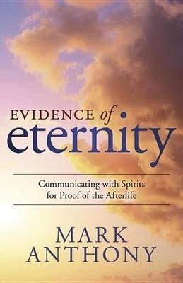 Evidence of Eternity - Communicating with Spirits for Proof of the Afterlife (Electronic book text): Mark Anthony