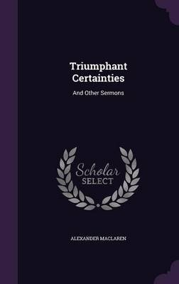 Triumphant Certainties - And Other Sermons (Hardcover): Alexander Maclaren