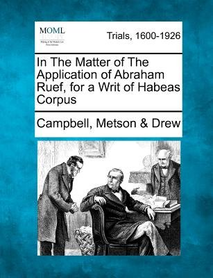In the Matter of the Application of Abraham Ruef, for a Writ of Habeas Corpus (Paperback): Campbell Metson Drew