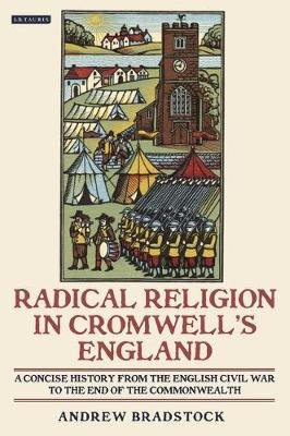 Radical Religion in Cromwell's England - A Concise History from the English Civil War to the End of the Commonwealth...