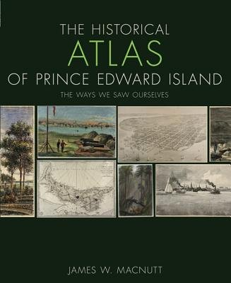The Historical Atlas of Prince Edward Island - The Ways We Saw Ourselves (Paperback): James W. Macnutt