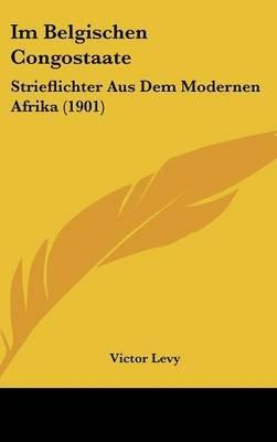Im Belgischen Congostaate - Strieflichter Aus Dem Modernen Afrika (1901) (English, German, Hardcover): Victor Levy