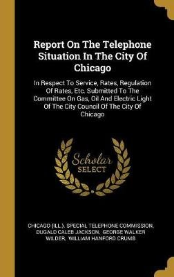 Report On The Telephone Situation In The City Of Chicago - In Respect To Service, Rates, Regulation Of Rates, Etc. Submitted To...