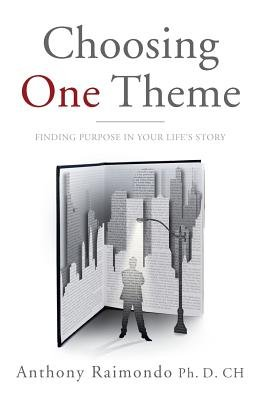 Choosing One Theme - Finding Purpose in Your Life's Story (Paperback): Anthony Raimondo Ph. D. Ch
