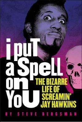 I Put A Spell On You - The Bizarre Life of Screamin' Jay Hawkins (Paperback): Steve Bergsman