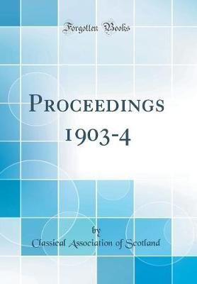 Proceedings 1903-4 (Classic Reprint) (Hardcover): Classical Association of Scotland