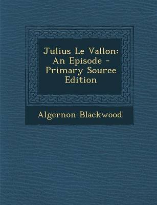 Julius Le Vallon - An Episode - Primary Source Edition (Paperback): Algernon Blackwood