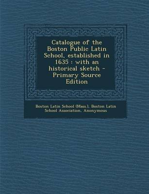 Catalogue of the Boston Public Latin School, Established in 1635 - With an Historical Sketch - Primary Source Edition...