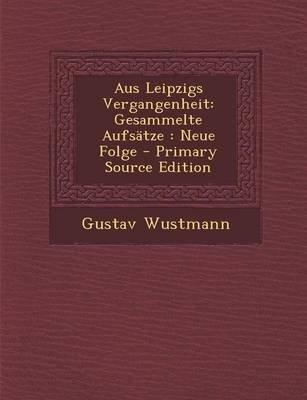 Aus Leipzigs Vergangenheit - Gesammelte Aufsatze: Neue Folge (German, Paperback, Primary Source): Gustav Wustmann