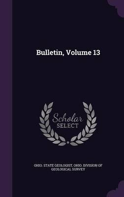 Bulletin, Volume 13 (Hardcover): Ohio State Geologist, Ohio Division of Geological Survey