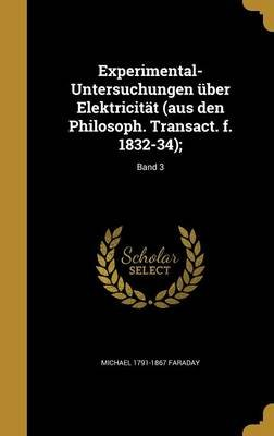 Experimental-Untersuchungen Uber Elektricitat (Aus Den Philosoph. Transact. F. 1832-34);; Band 3 (German, Hardcover): Michael...