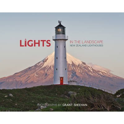 Lights in the Landscape - New Zealand Lighthouses (Hardcover): Grant Sheehan