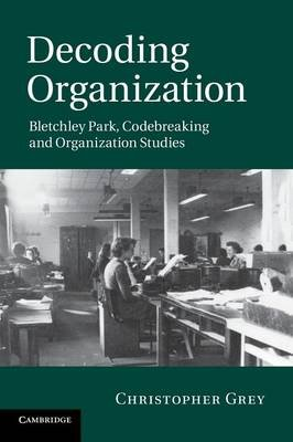 Decoding Organization - Bletchley Park, Codebreaking and Organization Studies (Paperback): Christopher Grey