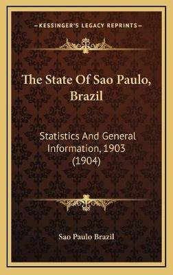 The State of Sao Paulo, Brazil - Statistics and General Information, 1903 (1904) (Hardcover): Sao Paulo Brazil