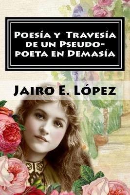 Poesia y Travesia de Un Pseudo-Poeta En Demasia (Spanish, Paperback): Jairo E. Lopez