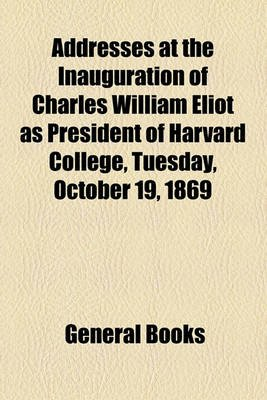 Addresses at the Inauguration of Charles William Eliot as President of Harvard College, Tuesday, October 19, 1869 (Paperback):...