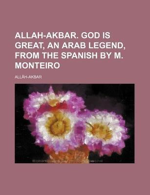 Allah-Akbar. God Is Great, an Arab Legend, from the Spanish by M. Monteiro (Paperback): All[h-Akbar, Allah-Akbar