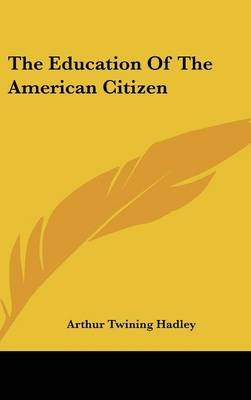 The Education of the American Citizen (Hardcover): Arthur Twining Hadley