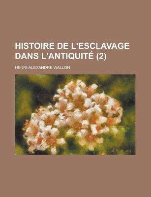 Histoire de L'Esclavage Dans L'Antiquite (2) (English, French, Paperback): Henri Alexandre Wallon