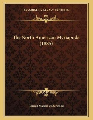 The North American Myriapoda (1885) (Paperback): Lucien Marcus Underwood