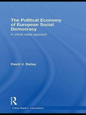 The Political Economy of European Social Democracy - A Critical Realist Approach (Electronic book text): David J. Bailey