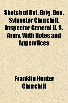 Sketch of Bvt. Brig. Gen. Sylvester Churchill, Inspector General U. S. Army, with Notes and Appendices (Paperback): Franklin...