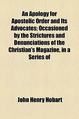 An Apology for Apostolic Order and Its Advocates; Occasioned by the Strictures and Denunciations of the Christian's...
