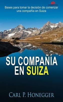 Su Compania En Suiza - Bases Para Tomar La Decision de Comenzar Una Compania En Suiza (Spanish, Paperback): Carl P Honegger