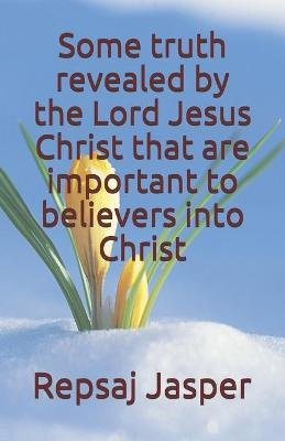 Some Truth Revealed by the Lord Jesus Christ That Are Important to Believers Into Christ (Paperback): Repsaj Jasper