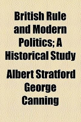 British Rule and Modern Politics; A Historical Study (Paperback): Albert Stratford George Canning