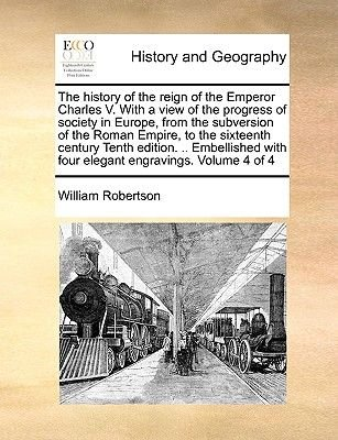 The History of the Reign of the Emperor Charles V. with a View of the Progress of Society in Europe, from the Subversion of the...