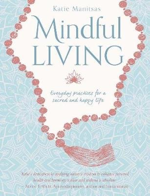 Mindful Living - Everyday teachings and spiritual practices for a sacred and happy life (Paperback): Katie Manitsas