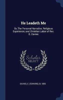 He Leadeth Me - Or, the Personal Narrative, Religious Experience, and Christian Labor of REV. E. Davies (Hardcover): E....