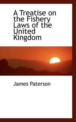 A Treatise on the Fishery Laws of the United Kingdom (Hardcover): James Paterson